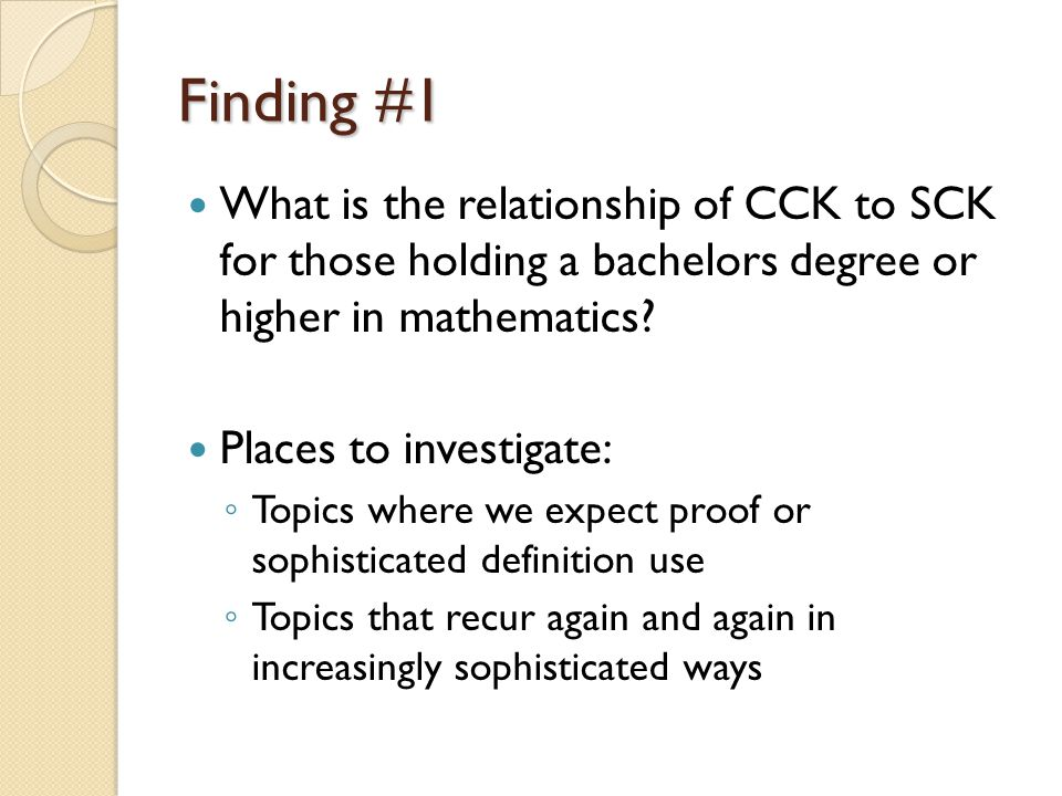 Finding #1 What is the relationship of CCK to SCK for those holding a bachelors degree or higher in mathematics? Places to investigate: ◦ Topics where
