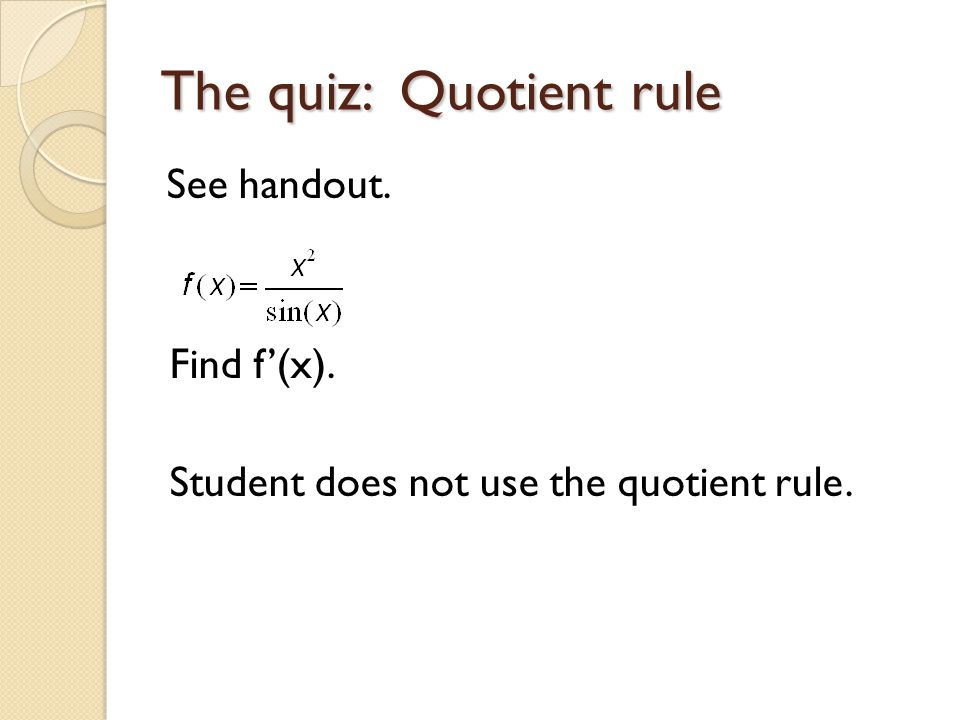 The quiz: Quotient rule See handout. Find f'(x). Student does not use the quotient rule.