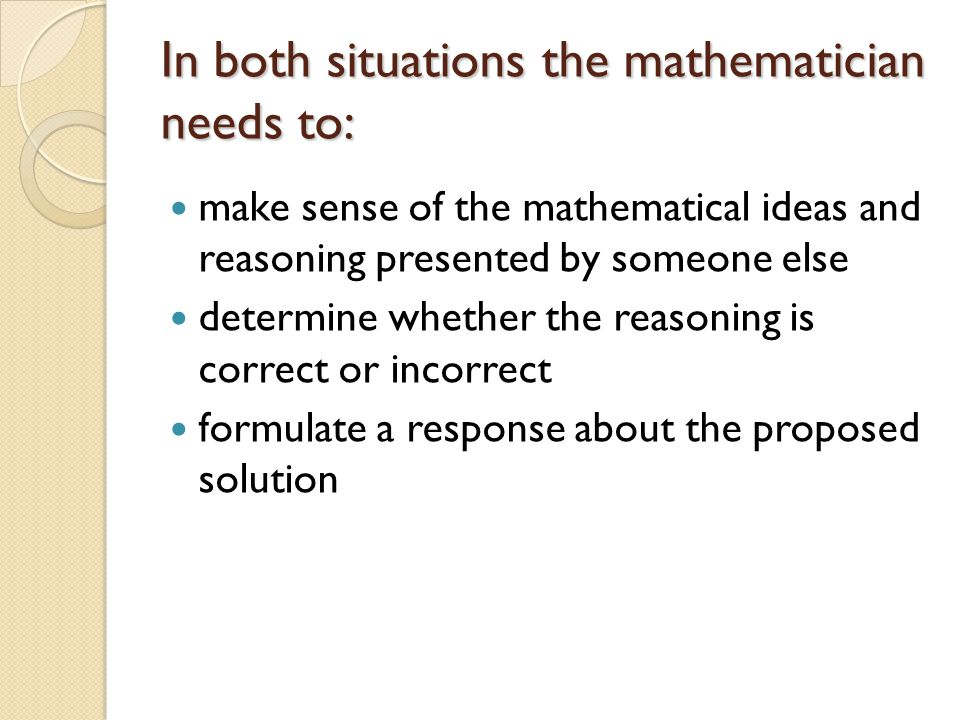 In both situations the mathematician needs to: make sense of the mathematical ideas and reasoning presented by someone else determine whether the reas