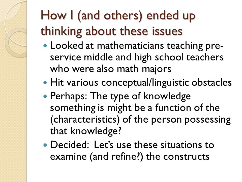How I (and others) ended up thinking about these issues Looked at mathematicians teaching pre- service middle and high school teachers who were also m