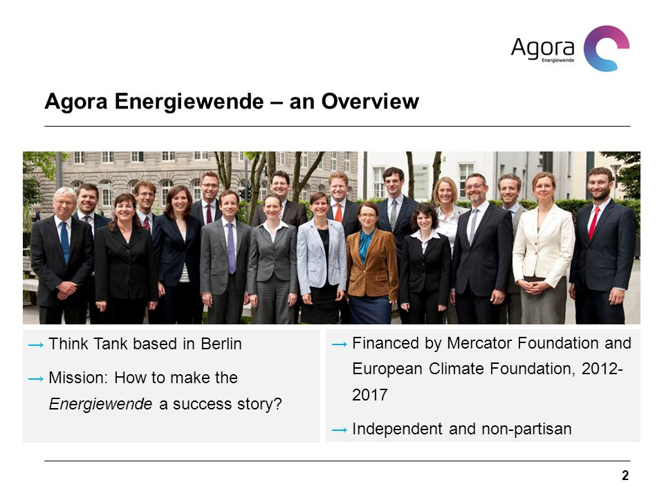 Agora Energiewende – an Overview 2 →Financed by Mercator Foundation and European Climate Foundation, 2012- 2017 →Independent and non-partisan →Think Tank based in Berlin →Mission: How to make the Energiewende a success story?
