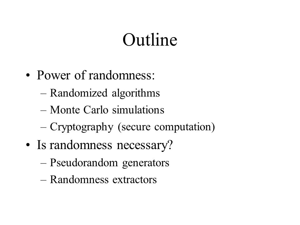 Outline Power of randomness: –Randomized algorithms –Monte Carlo simulations –Cryptography (secure computation) Is randomness necessary.