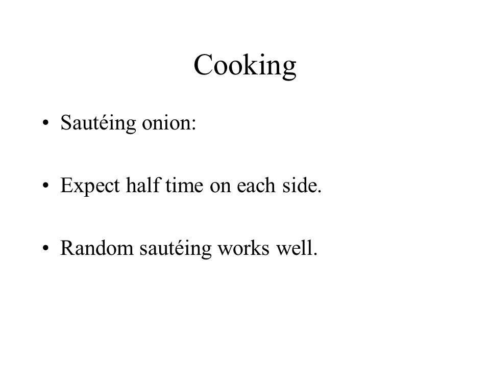 Cooking Sautéing onion: Expect half time on each side. Random sautéing works well.