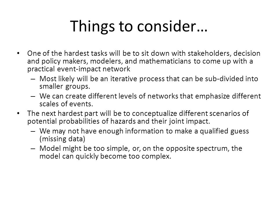 Things to consider… One of the hardest tasks will be to sit down with stakeholders, decision and policy makers, modelers, and mathematicians to come up with a practical event-impact network – Most likely will be an iterative process that can be sub-divided into smaller groups.