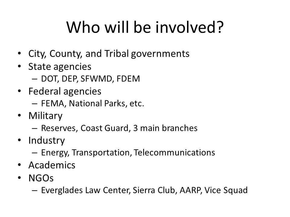 Who will be involved? City, County, and Tribal governments State agencies – DOT, DEP, SFWMD, FDEM Federal agencies – FEMA, National Parks, etc. Milita