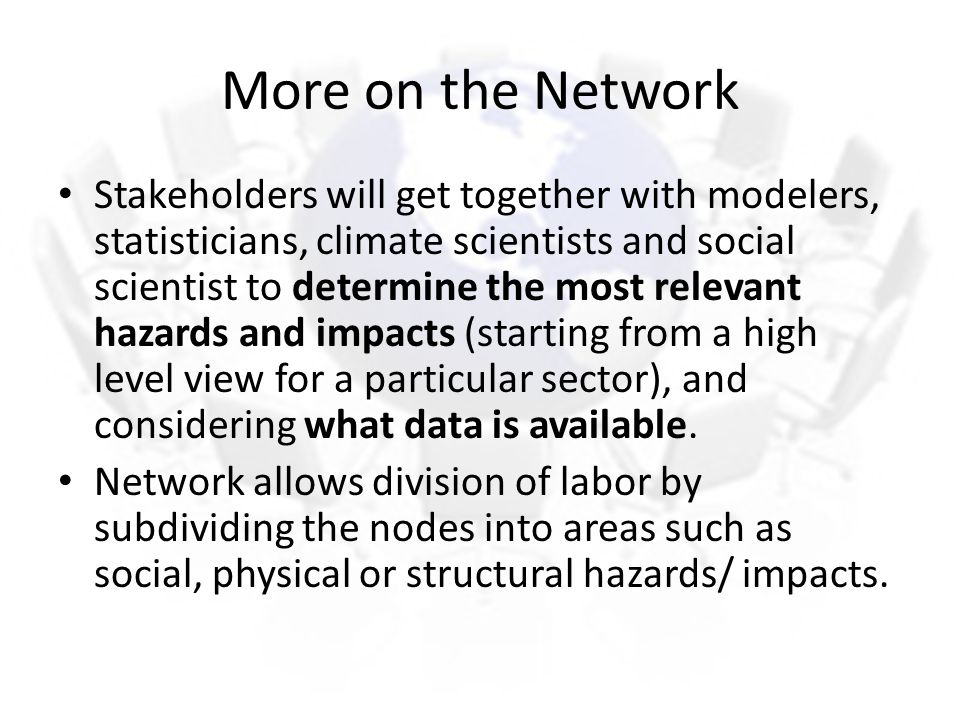 More on the Network Stakeholders will get together with modelers, statisticians, climate scientists and social scientist to determine the most relevant hazards and impacts (starting from a high level view for a particular sector), and considering what data is available.
