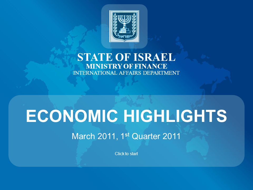 STATE OF ISRAEL MINISTRY OF FINANCE INTERNATIONAL AFFAIRS DEPARTMENT ECONOMIC HIGHLIGHTS March 2011, 1 st Quarter 2011 Click to start