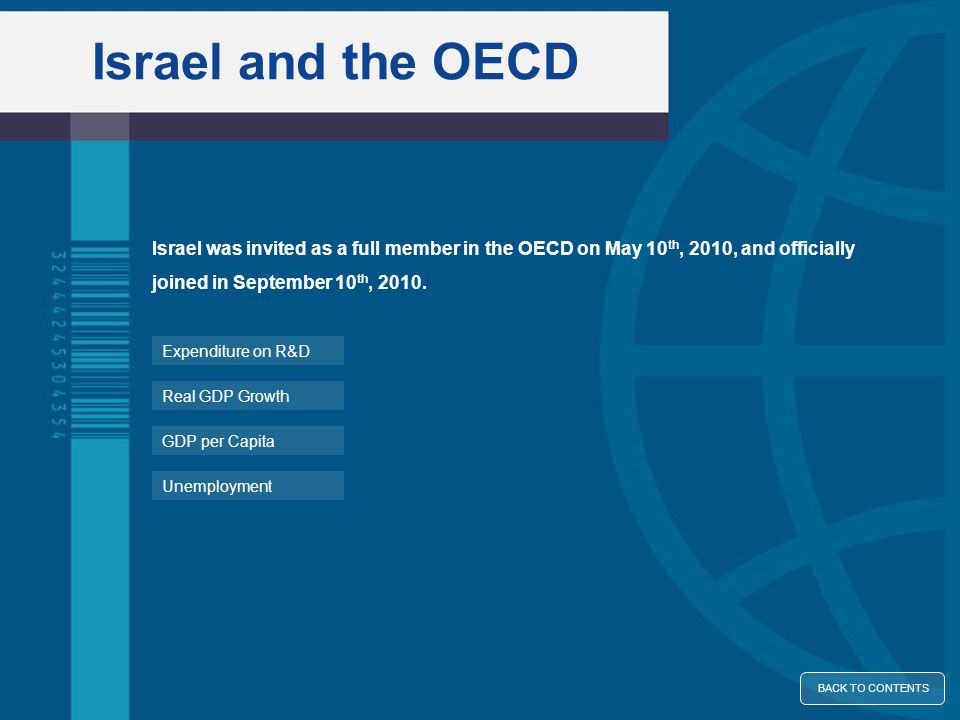 Israel and the OECD Unemployment GDP per Capita Real GDP Growth Expenditure on R&D Israel was invited as a full member in the OECD on May 10 th, 2010, and officially joined in September 10 th, 2010.