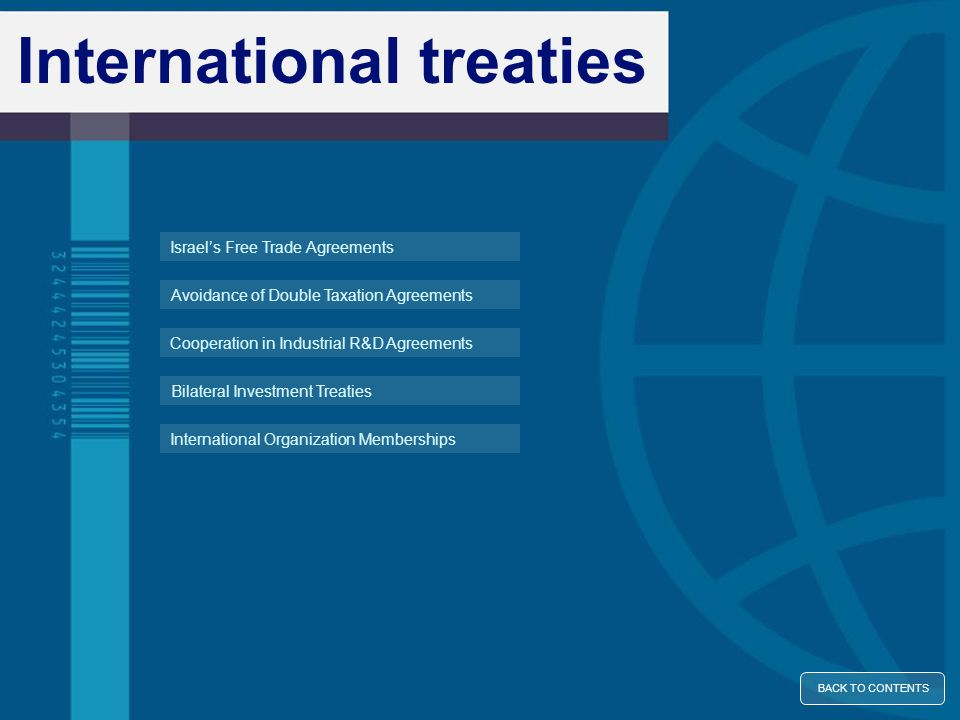 International treaties Avoidance of Double Taxation Agreements Bilateral Investment Treaties Cooperation in Industrial R&D Agreements International Organization Memberships Israel's Free Trade Agreements BACK TO CONTENTS