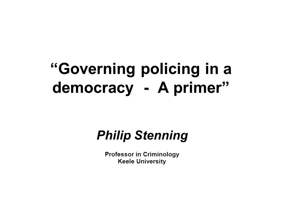 Governing policing in a democracy - A primer Philip Stenning Professor in Criminology Keele University