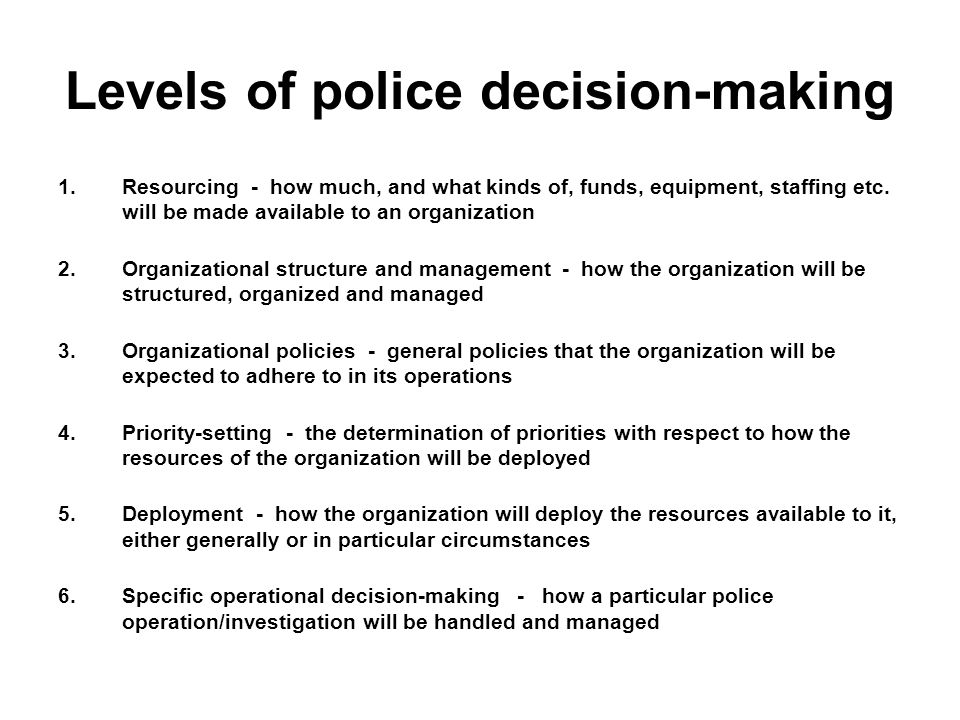 Levels of police decision-making 1.Resourcing - how much, and what kinds of, funds, equipment, staffing etc.