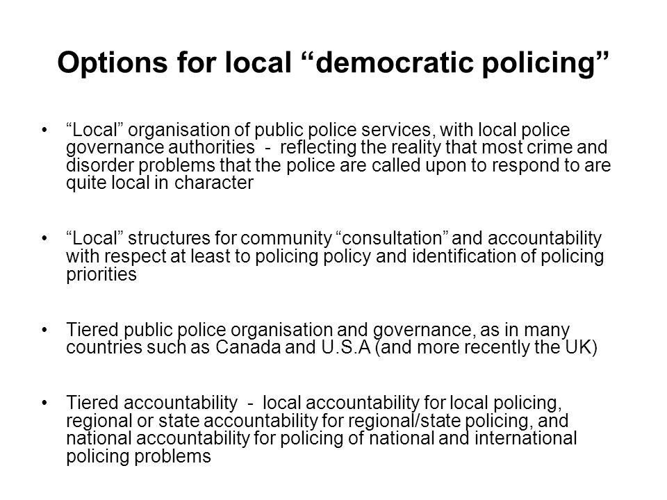 Options for local democratic policing Local organisation of public police services, with local police governance authorities - reflecting the reality that most crime and disorder problems that the police are called upon to respond to are quite local in character Local structures for community consultation and accountability with respect at least to policing policy and identification of policing priorities Tiered public police organisation and governance, as in many countries such as Canada and U.S.A (and more recently the UK) Tiered accountability - local accountability for local policing, regional or state accountability for regional/state policing, and national accountability for policing of national and international policing problems