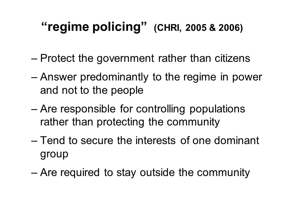 regime policing (CHRI, 2005 & 2006) –Protect the government rather than citizens –Answer predominantly to the regime in power and not to the people –Are responsible for controlling populations rather than protecting the community –Tend to secure the interests of one dominant group –Are required to stay outside the community