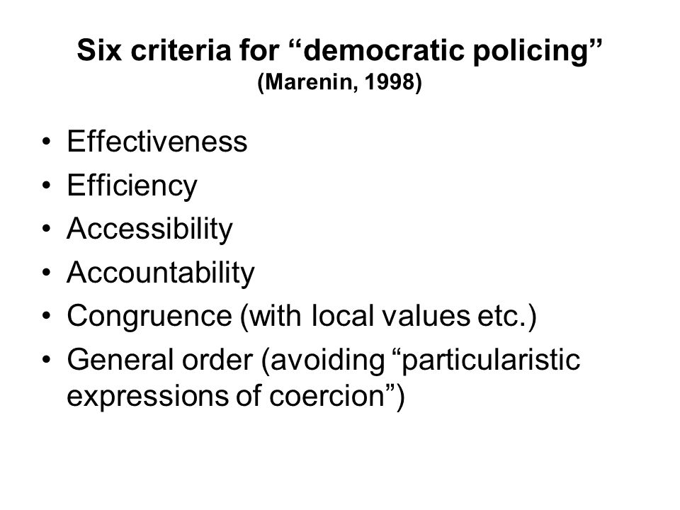 "Six criteria for ""democratic policing"" (Marenin, 1998) Effectiveness Efficiency Accessibility Accountability Congruence (with local values etc.) Gener"