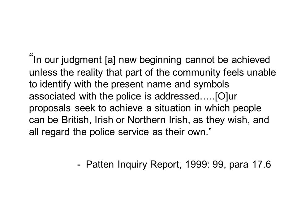 In our judgment [a] new beginning cannot be achieved unless the reality that part of the community feels unable to identify with the present name and symbols associated with the police is addressed…..[O]ur proposals seek to achieve a situation in which people can be British, Irish or Northern Irish, as they wish, and all regard the police service as their own. - Patten Inquiry Report, 1999: 99, para 17.6