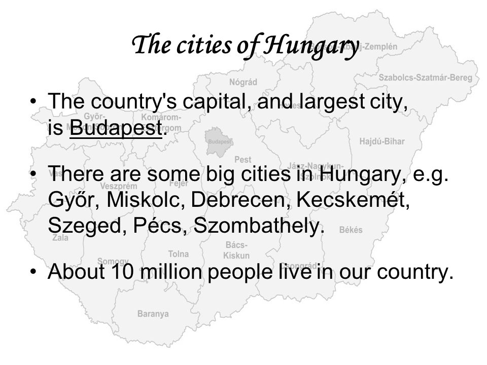 The cities of Hungary The country's capital, and largest city, is Budapest. There are some big cities in Hungary, e.g. Győr, Miskolc, Debrecen, Kecske