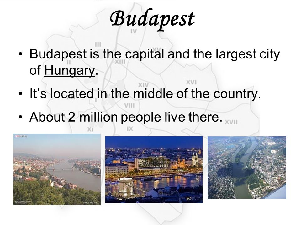 Budapest Budapest is the capital and the largest city of Hungary. It's located in the middle of the country. About 2 million people live there.