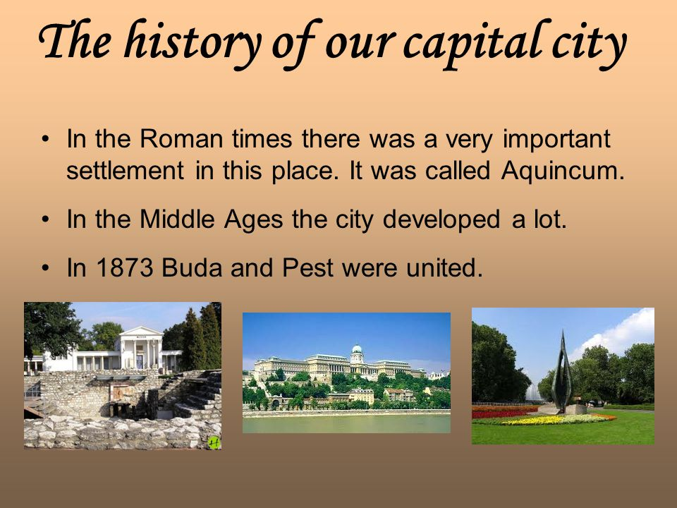 The history of our capital city In the Roman times there was a very important settlement in this place. It was called Aquincum. In the Middle Ages the