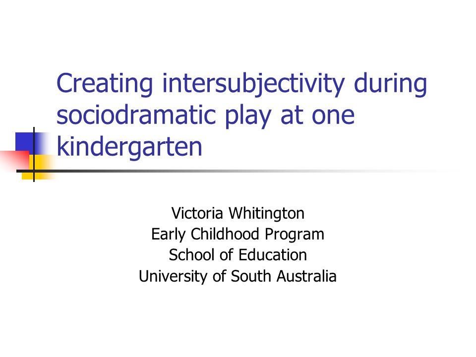 Creating intersubjectivity during sociodramatic play at one kindergarten Victoria Whitington Early Childhood Program School of Education University of South Australia