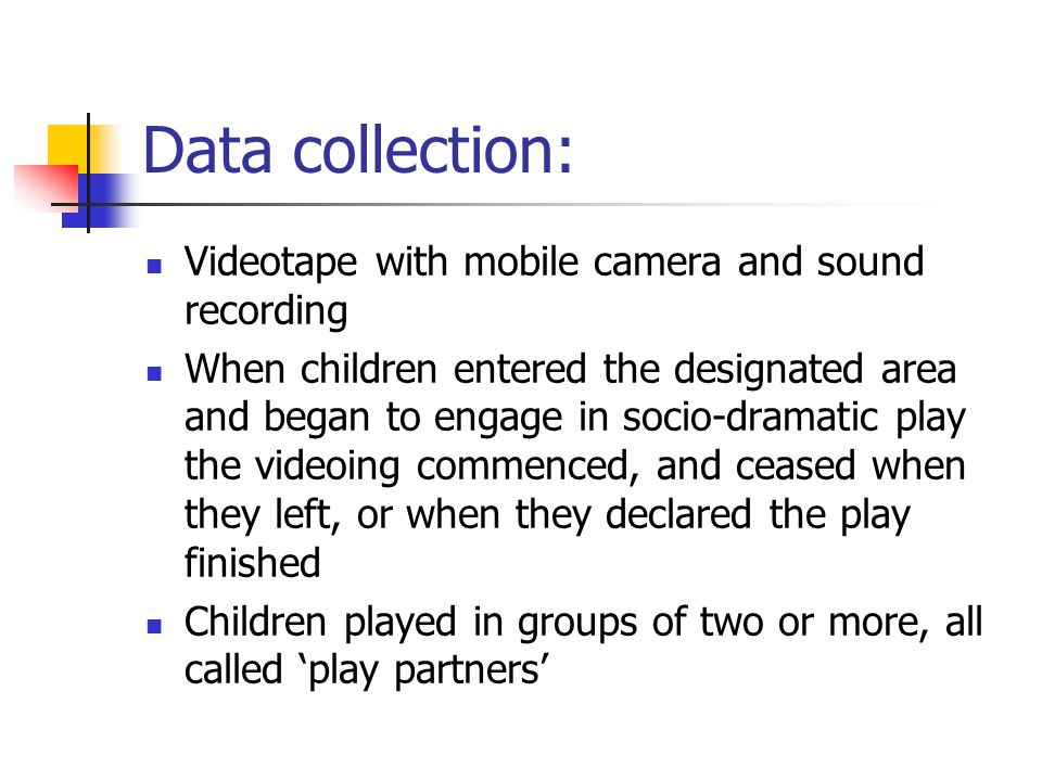 Data collection: Videotape with mobile camera and sound recording When children entered the designated area and began to engage in socio-dramatic play the videoing commenced, and ceased when they left, or when they declared the play finished Children played in groups of two or more, all called 'play partners'