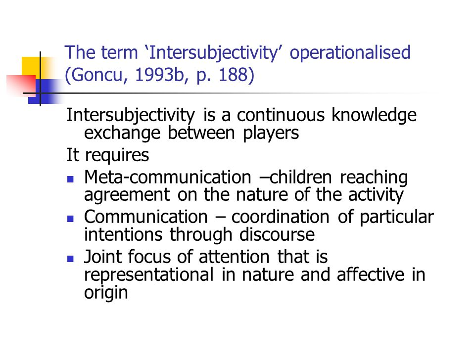 The term 'Intersubjectivity' operationalised (Goncu, 1993b, p. 188) Intersubjectivity is a continuous knowledge exchange between players It requires M