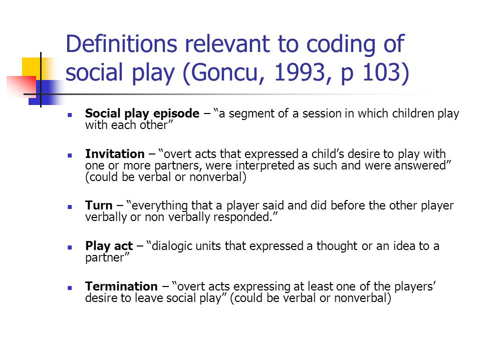 """Definitions relevant to coding of social play (Goncu, 1993, p 103) Social play episode – """"a segment of a session in which children play with each othe"""