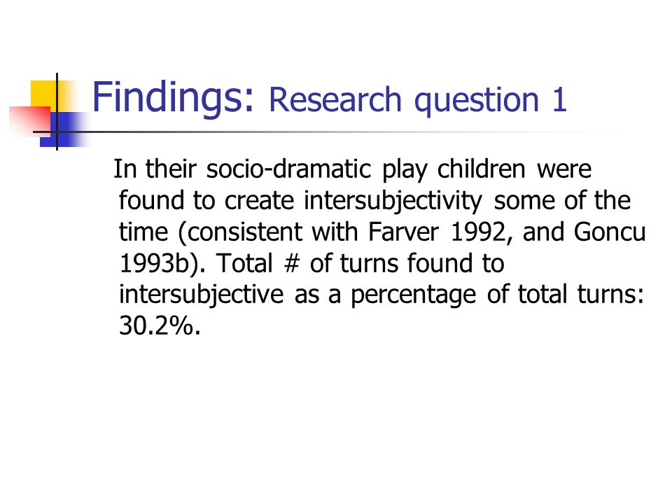 Findings: Research question 1 In their socio-dramatic play children were found to create intersubjectivity some of the time (consistent with Farver 19