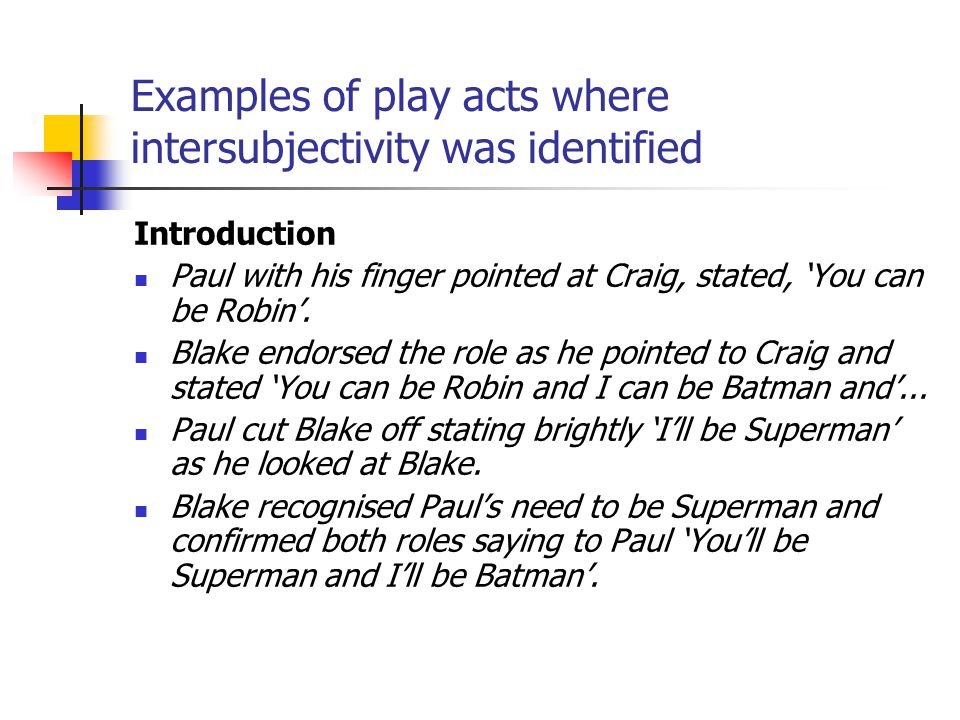 Examples of play acts where intersubjectivity was identified Introduction Paul with his finger pointed at Craig, stated, 'You can be Robin'. Blake end