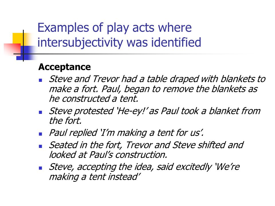 Examples of play acts where intersubjectivity was identified Acceptance Steve and Trevor had a table draped with blankets to make a fort. Paul, began