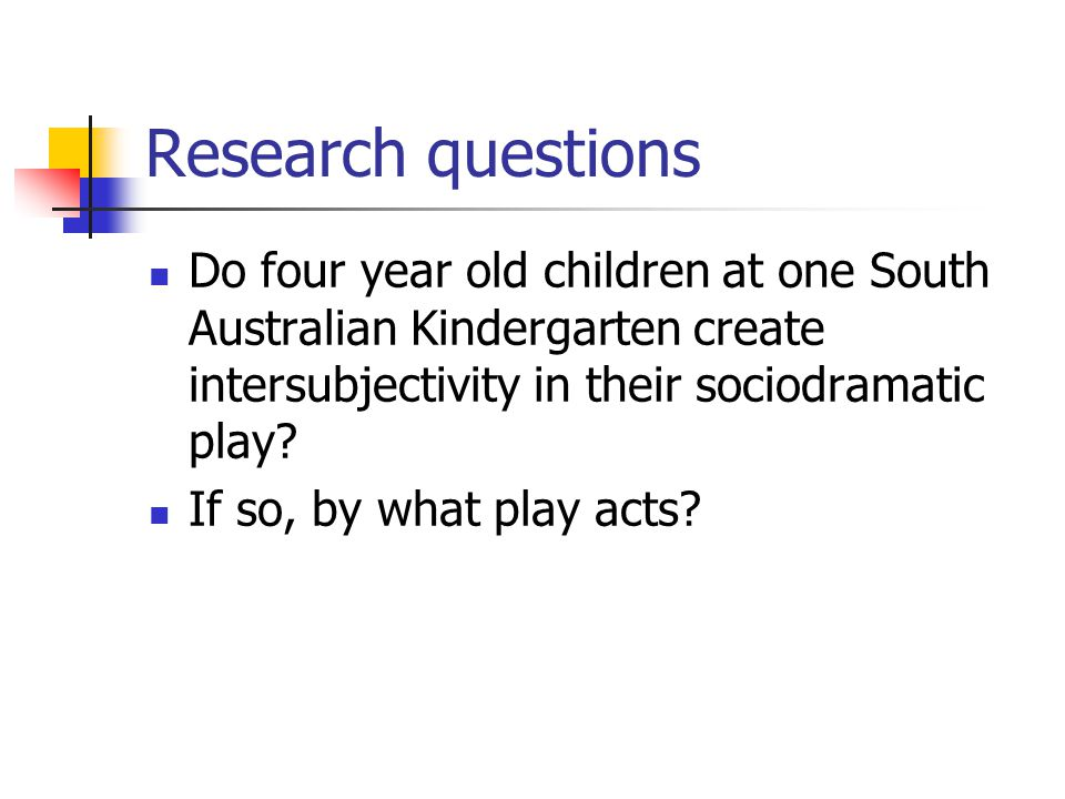 Research questions Do four year old children at one South Australian Kindergarten create intersubjectivity in their sociodramatic play? If so, by what