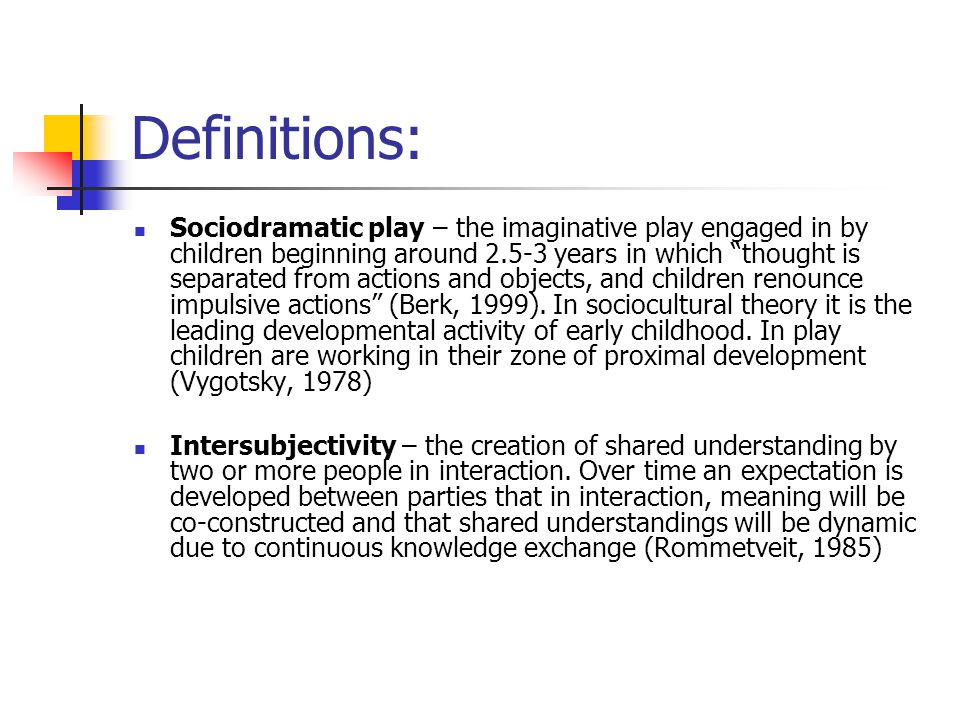 """Definitions: Sociodramatic play – the imaginative play engaged in by children beginning around 2.5-3 years in which """"thought is separated from actions"""