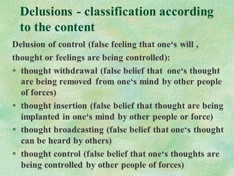 Delusions - classification according to the content Delusion of control (false feeling that one's will, thought or feelings are being controlled): §thought withdrawal (false belief that one's thought are being removed from one's mind by other people of forces) §thought insertion (false belief that thought are being implanted in one's mind by other people or force) §thought broadcasting (false belief that one's thought can be heard by others) §thought control (false belief that one's thoughts are being controlled by other people of forces)