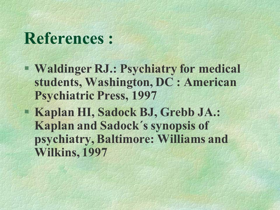 References :  Waldinger RJ.: Psychiatry for medical students, Washington, DC : American Psychiatric Press, 1997 §Kaplan HI, Sadock BJ, Grebb JA.: Kaplan and Sadock´s synopsis of psychiatry, Baltimore: Williams and Wilkins, 1997