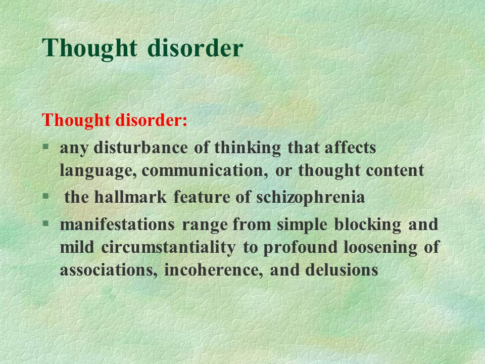 Thought disorder Thought disorder: §any disturbance of thinking that affects language, communication, or thought content § the hallmark feature of schizophrenia §manifestations range from simple blocking and mild circumstantiality to profound loosening of associations, incoherence, and delusions