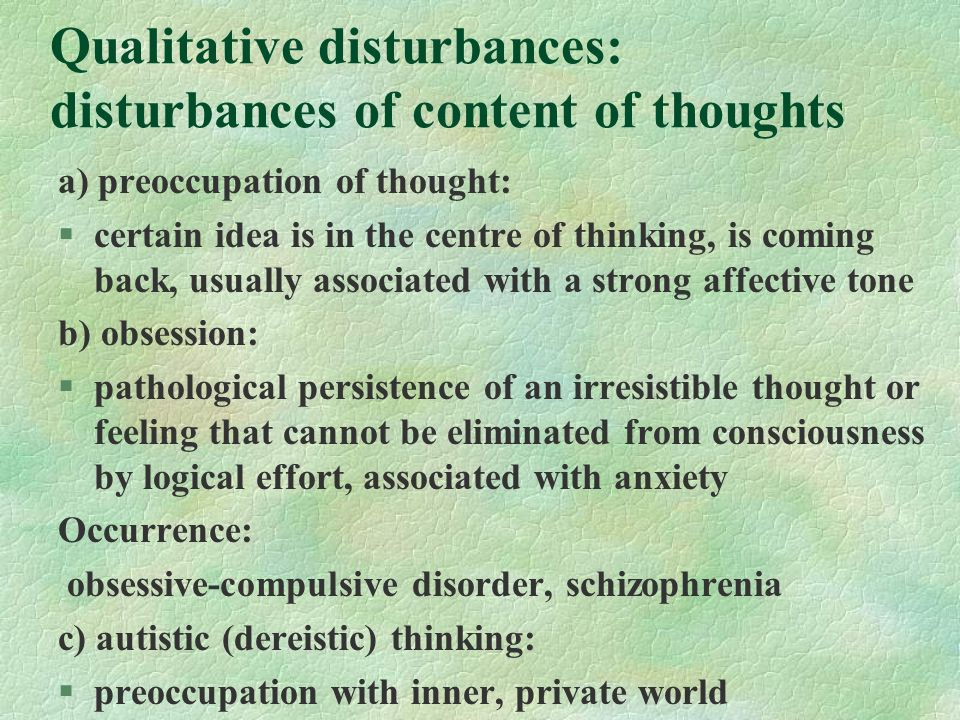 Qualitative disturbances: disturbances of content of thoughts a) preoccupation of thought: §certain idea is in the centre of thinking, is coming back, usually associated with a strong affective tone b) obsession: §pathological persistence of an irresistible thought or feeling that cannot be eliminated from consciousness by logical effort, associated with anxiety Occurrence: obsessive-compulsive disorder, schizophrenia c) autistic (dereistic) thinking: §preoccupation with inner, private world