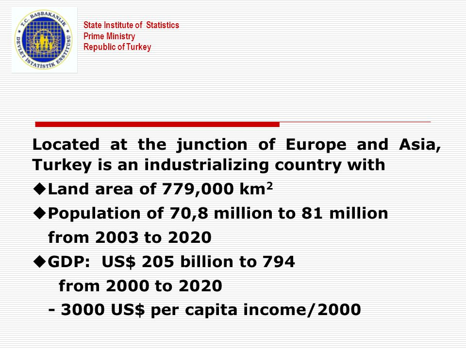 Located at the junction of Europe and Asia, Turkey is an industrializing country with uLand area of 779,000 km 2 uPopulation of 70,8 million to 81 mil