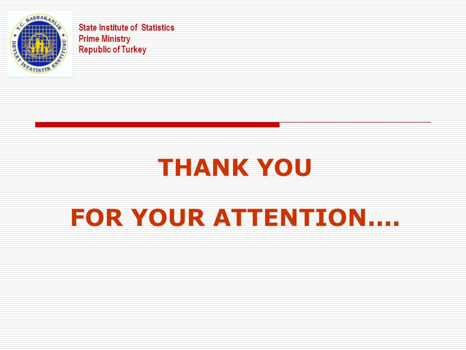 State Institute of Statistics Prime Ministry Republic of Turkey THANK YOU FOR YOUR ATTENTION....
