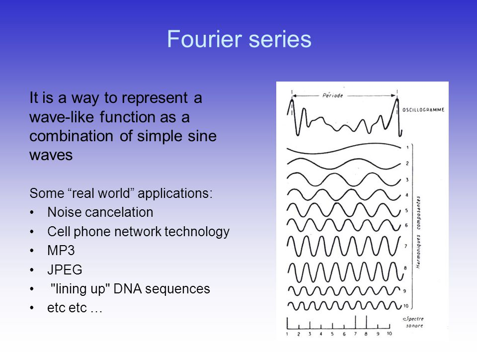 Fourier series Some real world applications: Noise cancelation Cell phone network technology MP3 JPEG lining up DNA sequences etc etc … It is a way to represent a wave-like function as a combination of simple sine waves