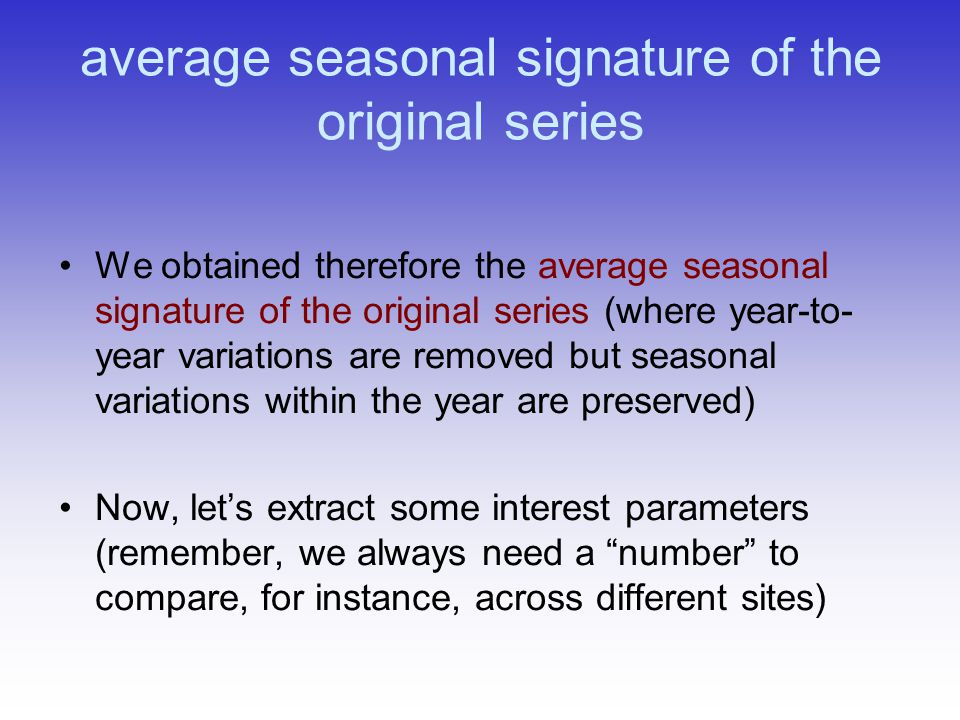 average seasonal signature of the original series We obtained therefore the average seasonal signature of the original series (where year-to- year variations are removed but seasonal variations within the year are preserved) Now, let's extract some interest parameters (remember, we always need a number to compare, for instance, across different sites)