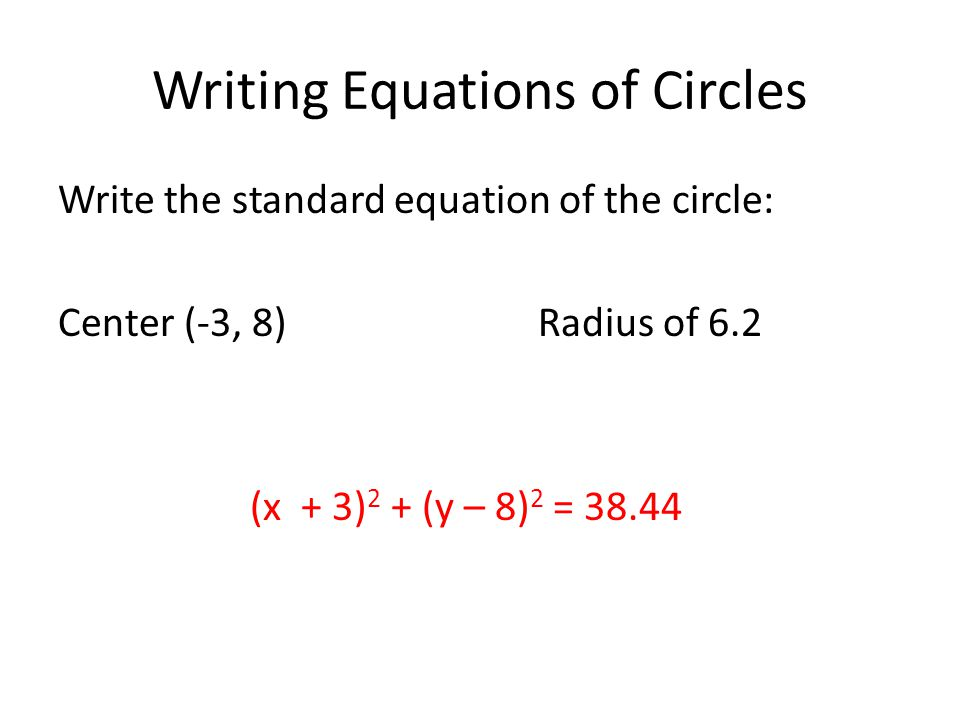 Writing Equations of Circles Write the standard equation of the circle: Center (-3, 8) Radius of 6.2 (x + 3) 2 + (y – 8) 2 = 38.44