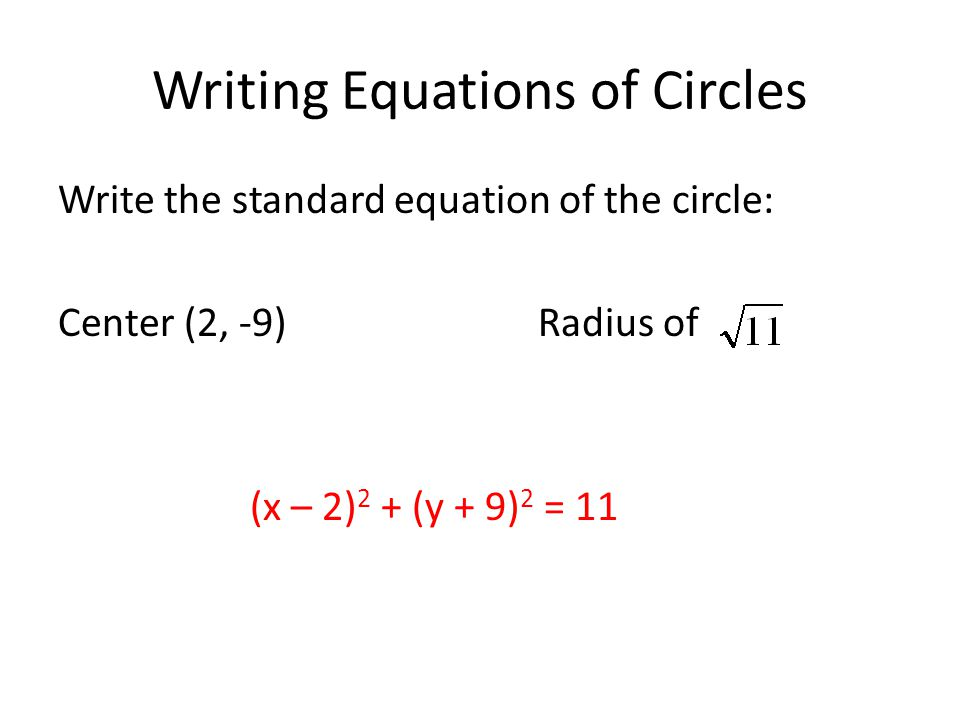 Writing Equations of Circles Write the standard equation of the circle: Center (2, -9) Radius of (x – 2) 2 + (y + 9) 2 = 11