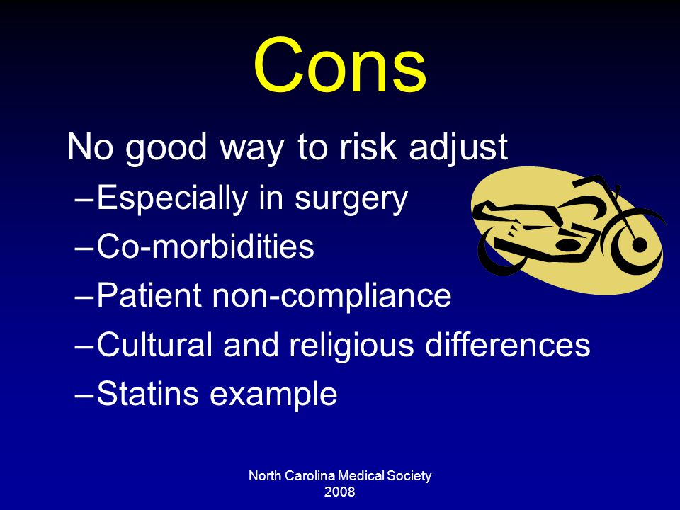 North Carolina Medical Society 2008 Cons No good way to risk adjust –Especially in surgery –Co-morbidities –Patient non-compliance –Cultural and religious differences –Statins example