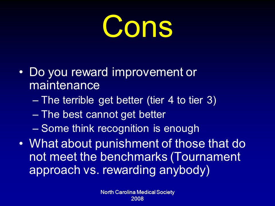 North Carolina Medical Society 2008 Cons Do you reward improvement or maintenance –The terrible get better (tier 4 to tier 3) –The best cannot get better –Some think recognition is enough What about punishment of those that do not meet the benchmarks (Tournament approach vs.