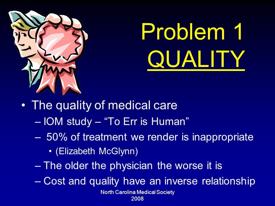 North Carolina Medical Society 2008 Problem 1 QUALITY The quality of medical care –IOM study – To Err is Human – 50% of treatment we render is inappropriate (Elizabeth McGlynn) –The older the physician the worse it is –Cost and quality have an inverse relationship