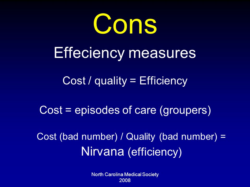 North Carolina Medical Society 2008 Cons Effeciency measures Cost / quality = Efficiency Cost = episodes of care (groupers) Cost (bad number) / Quality (bad number) = Nirvana (efficiency)