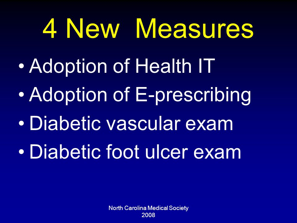 North Carolina Medical Society 2008 4 New Measures Adoption of Health IT Adoption of E-prescribing Diabetic vascular exam Diabetic foot ulcer exam