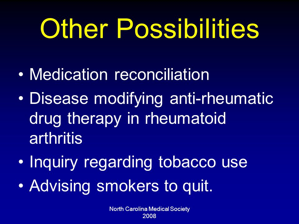 North Carolina Medical Society 2008 Other Possibilities Medication reconciliation Disease modifying anti-rheumatic drug therapy in rheumatoid arthritis Inquiry regarding tobacco use Advising smokers to quit.