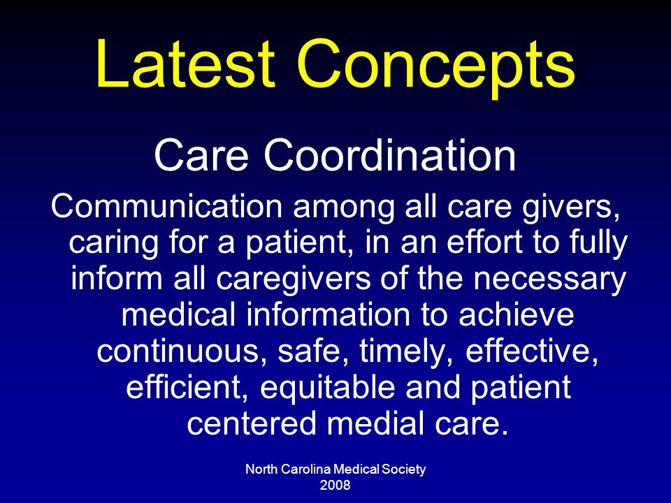 North Carolina Medical Society 2008 Latest Concepts Care Coordination Communication among all care givers, caring for a patient, in an effort to fully inform all caregivers of the necessary medical information to achieve continuous, safe, timely, effective, efficient, equitable and patient centered medial care.