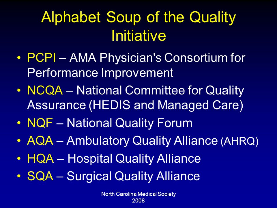 Alphabet Soup of the Quality Initiative PCPI – AMA Physician s Consortium for Performance Improvement NCQA – National Committee for Quality Assurance (HEDIS and Managed Care) NQF – National Quality Forum AQA – Ambulatory Quality Alliance (AHRQ) HQA – Hospital Quality Alliance SQA – Surgical Quality Alliance