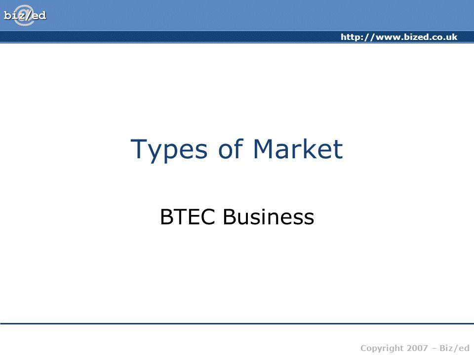 http://www.bized.co.uk Copyright 2007 – Biz/ed Types of Market BTEC Business
